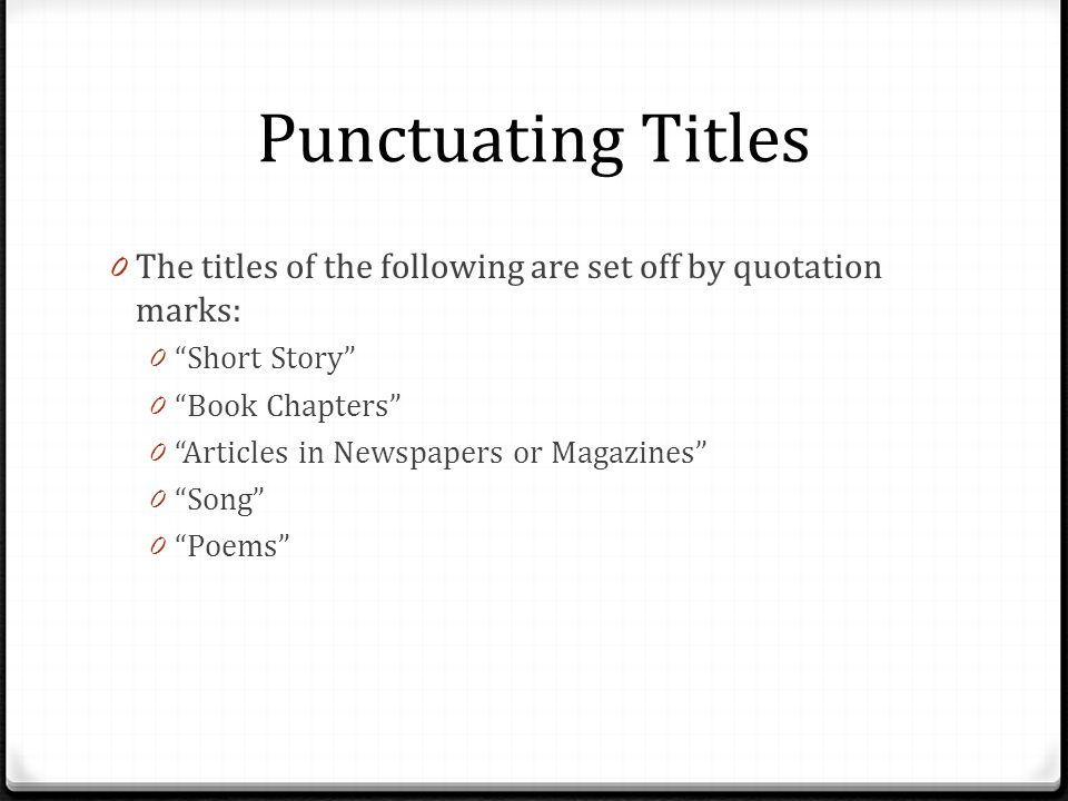 Punctuating Titles The titles of the following are set off by quotation marks: Short Story Book Chapters
