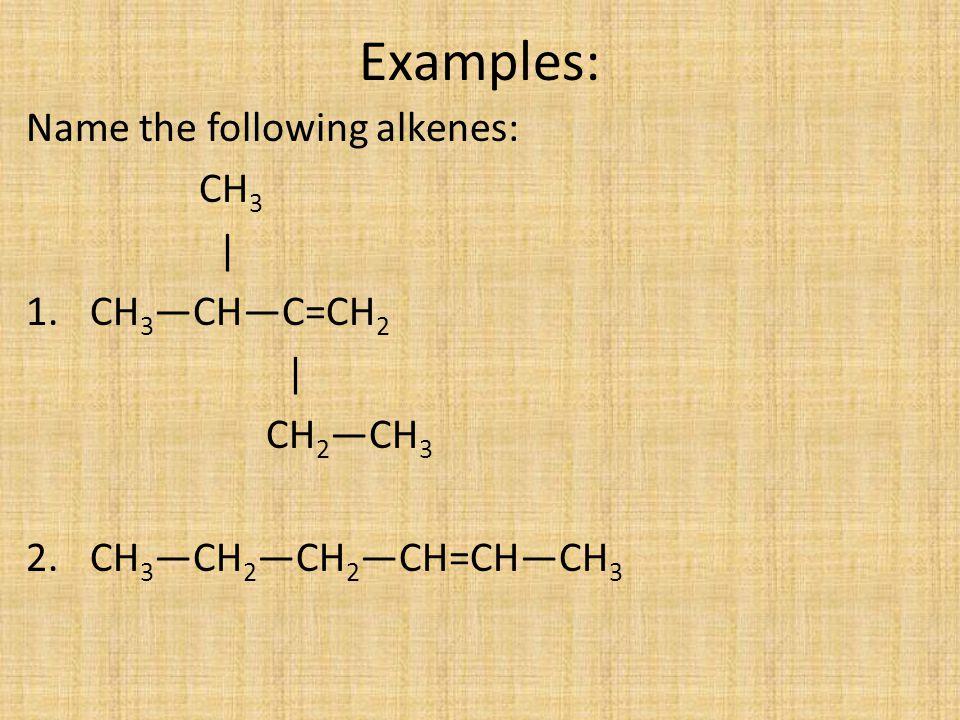 Examples: Name the following alkenes: CH3 | CH3—CH—C=CH2 CH2—CH3