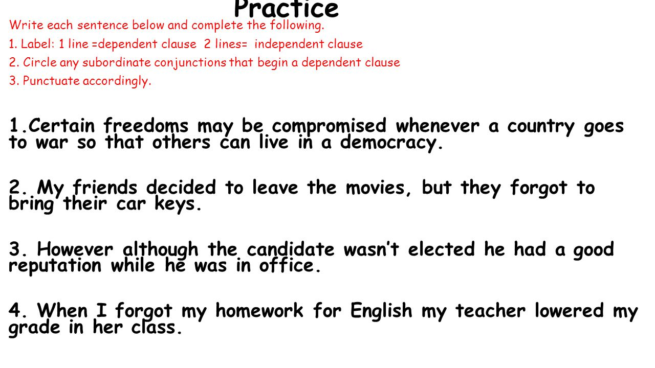 Practice Write each sentence below and complete the following. 1. Label: 1 line =dependent clause 2 lines= independent clause.