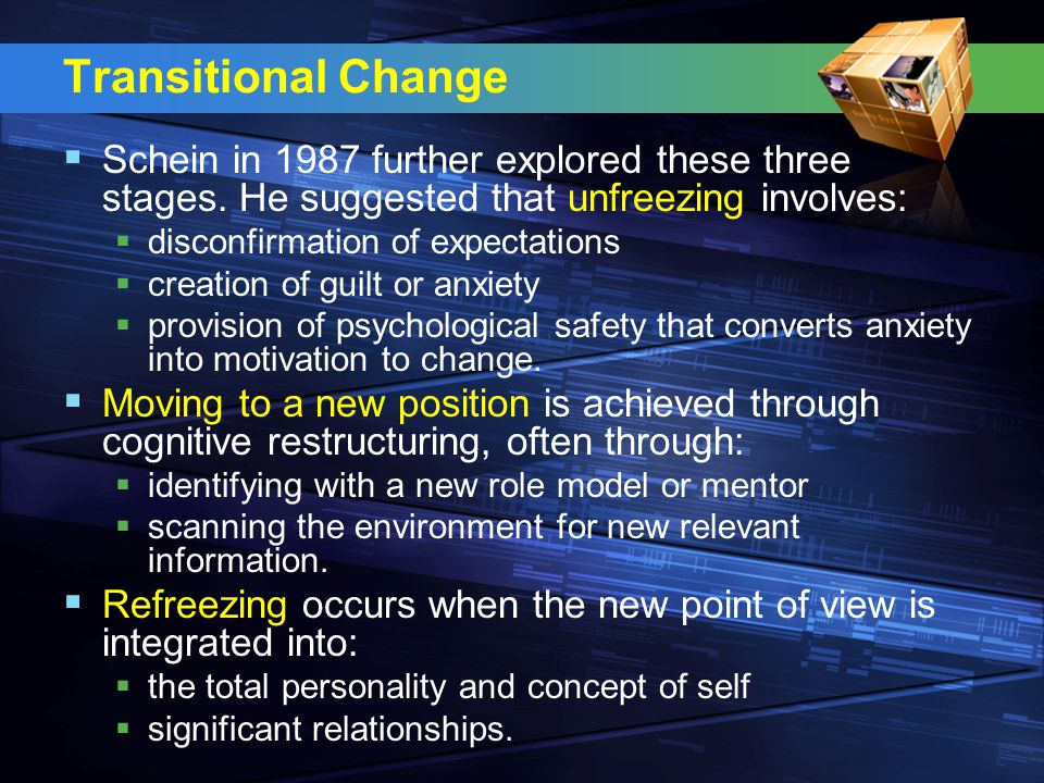 Transitional Change Schein in 1987 further explored these three stages. He suggested that unfreezing involves: