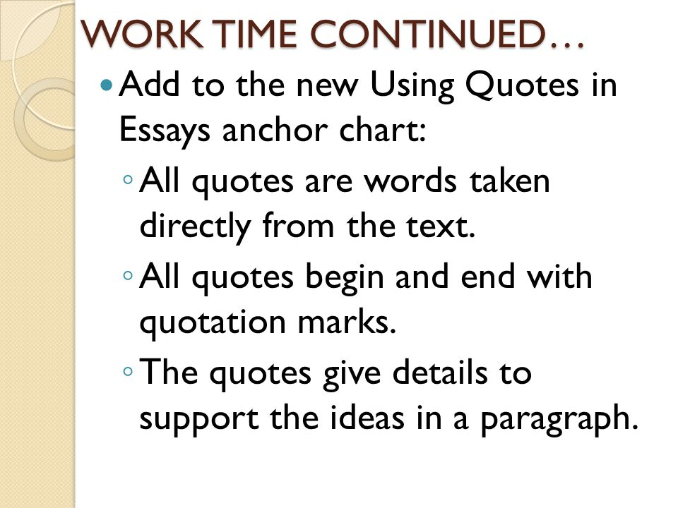 WORK TIME CONTINUED… Add to the new Using Quotes in Essays anchor chart: All quotes are words taken directly from the text.