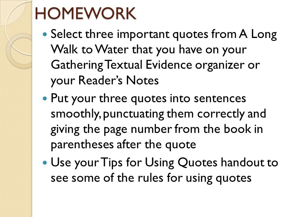 HOMEWORK Select three important quotes from A Long Walk to Water that you have on your Gathering Textual Evidence organizer or your Reader's Notes.
