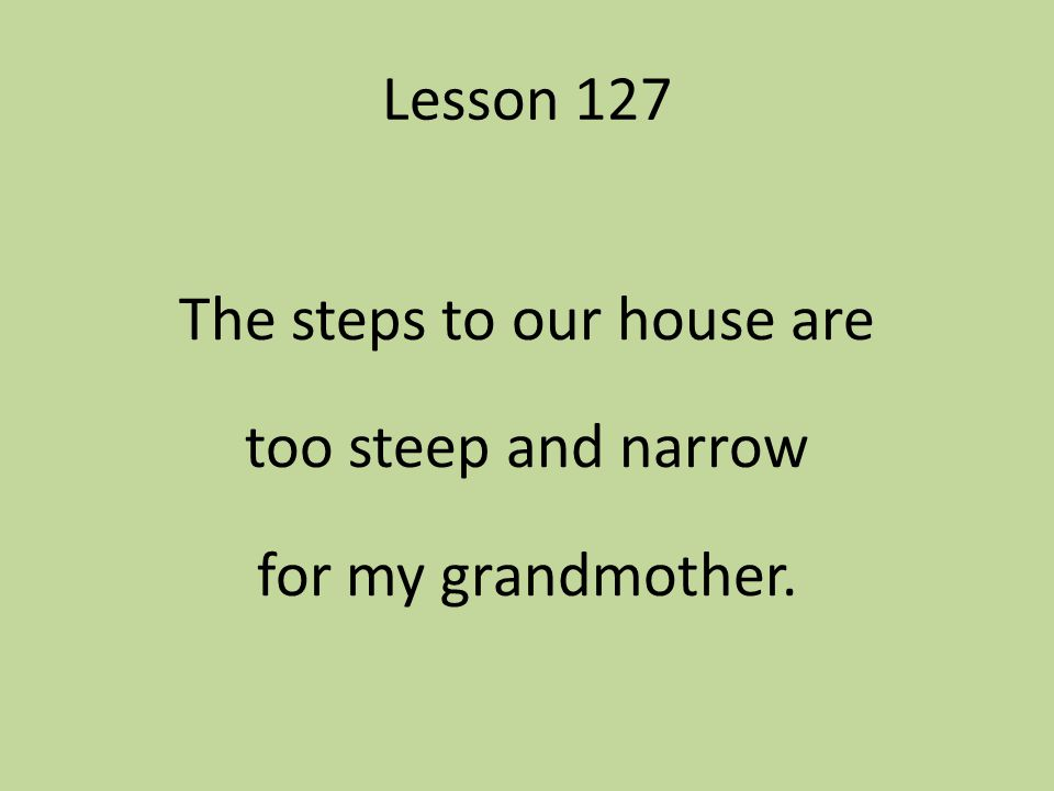 The steps to our house are too steep and narrow for my grandmother.