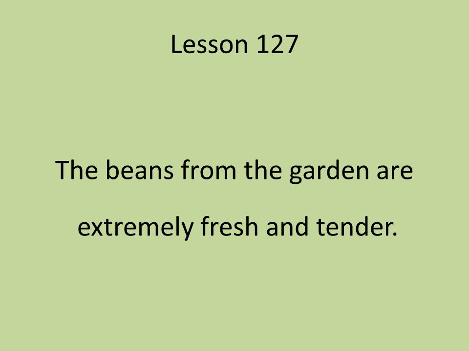 The beans from the garden are extremely fresh and tender.