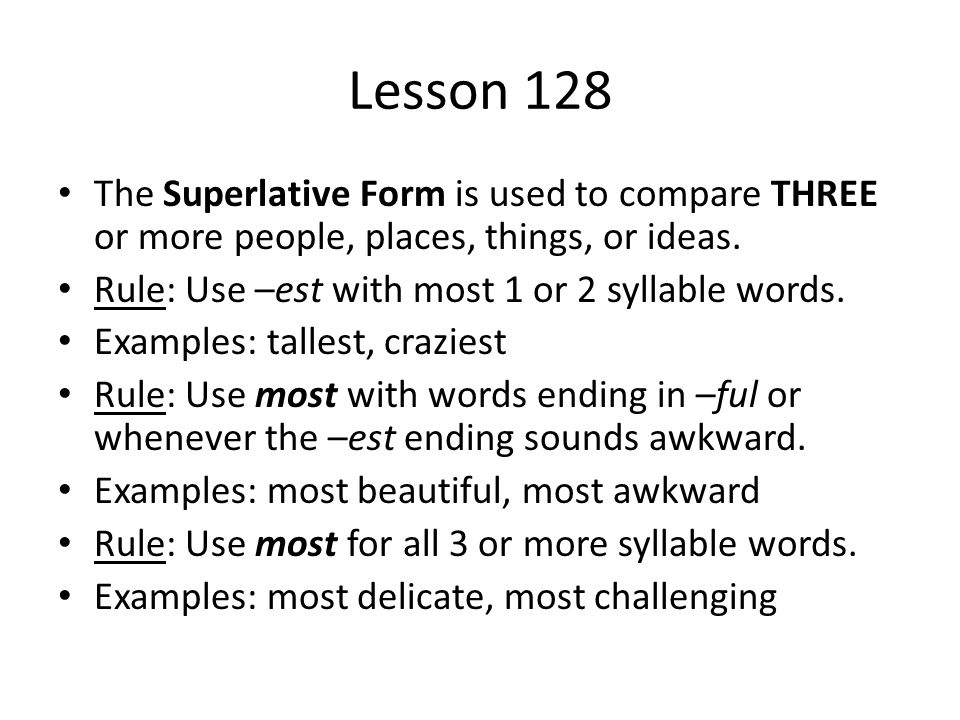 Lesson 128 The Superlative Form is used to compare THREE or more people, places, things, or ideas. Rule: Use –est with most 1 or 2 syllable words.