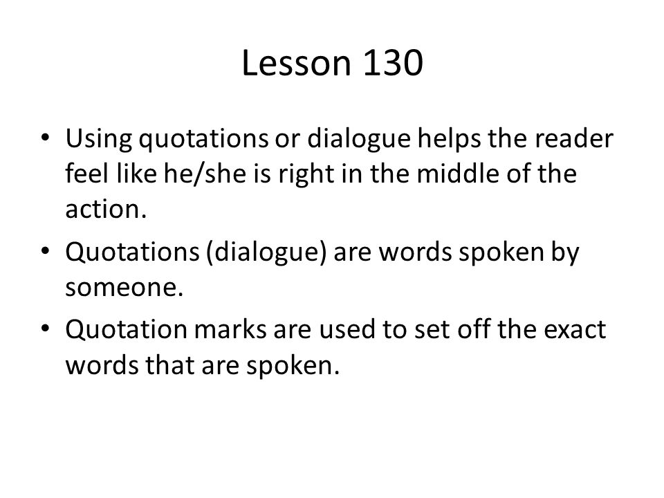 Lesson 130 Using quotations or dialogue helps the reader feel like he/she is right in the middle of the action.
