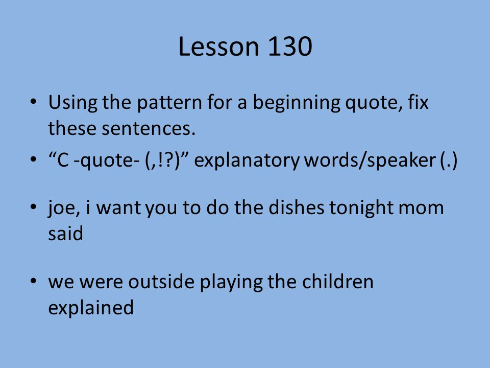 Lesson 130 Using the pattern for a beginning quote, fix these sentences. C -quote- (,! ) explanatory words/speaker (.)