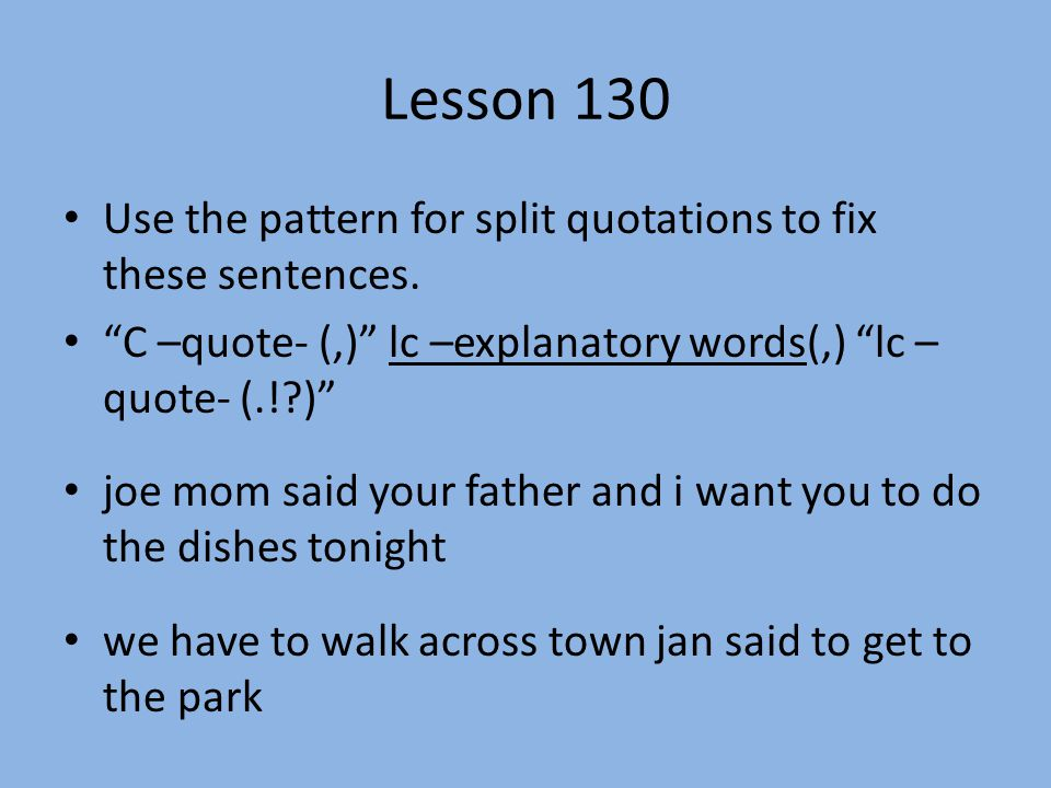 Lesson 130 Use the pattern for split quotations to fix these sentences. C –quote- (,) lc –explanatory words(,) lc – quote- (.! )