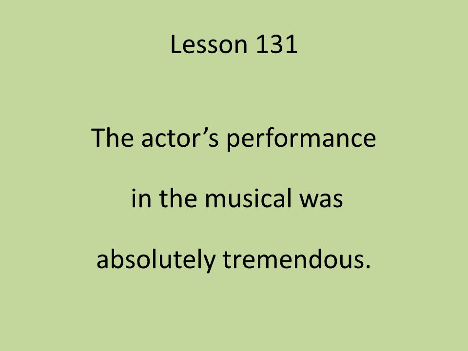 The actor's performance in the musical was absolutely tremendous.