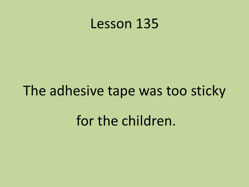 The adhesive tape was too sticky for the children.