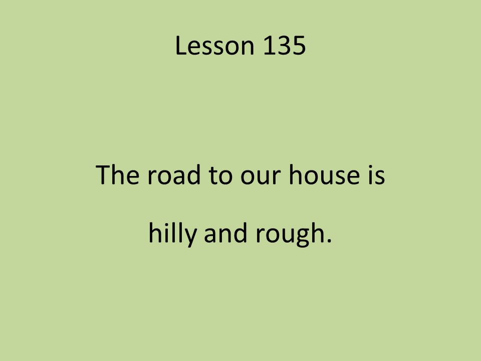 The road to our house is hilly and rough.