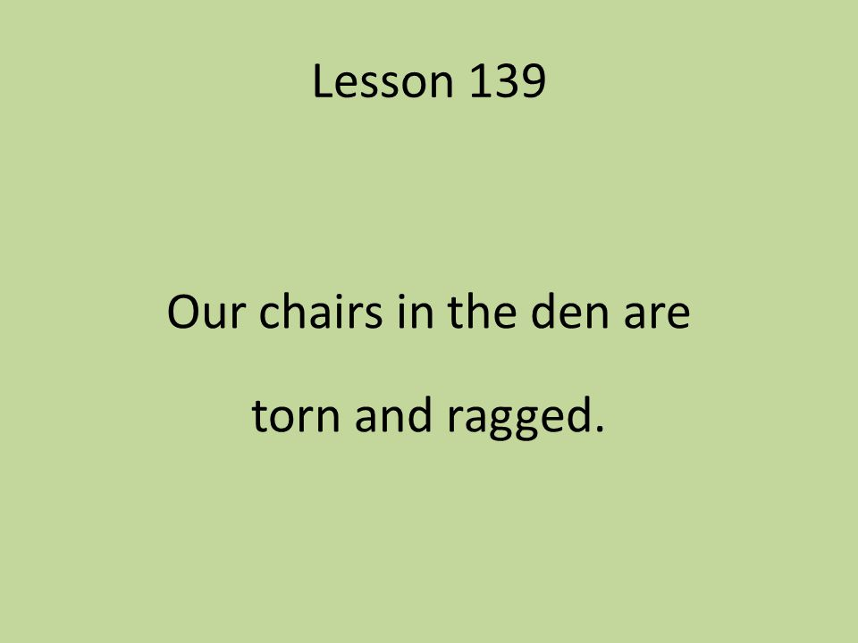 Our chairs in the den are torn and ragged.