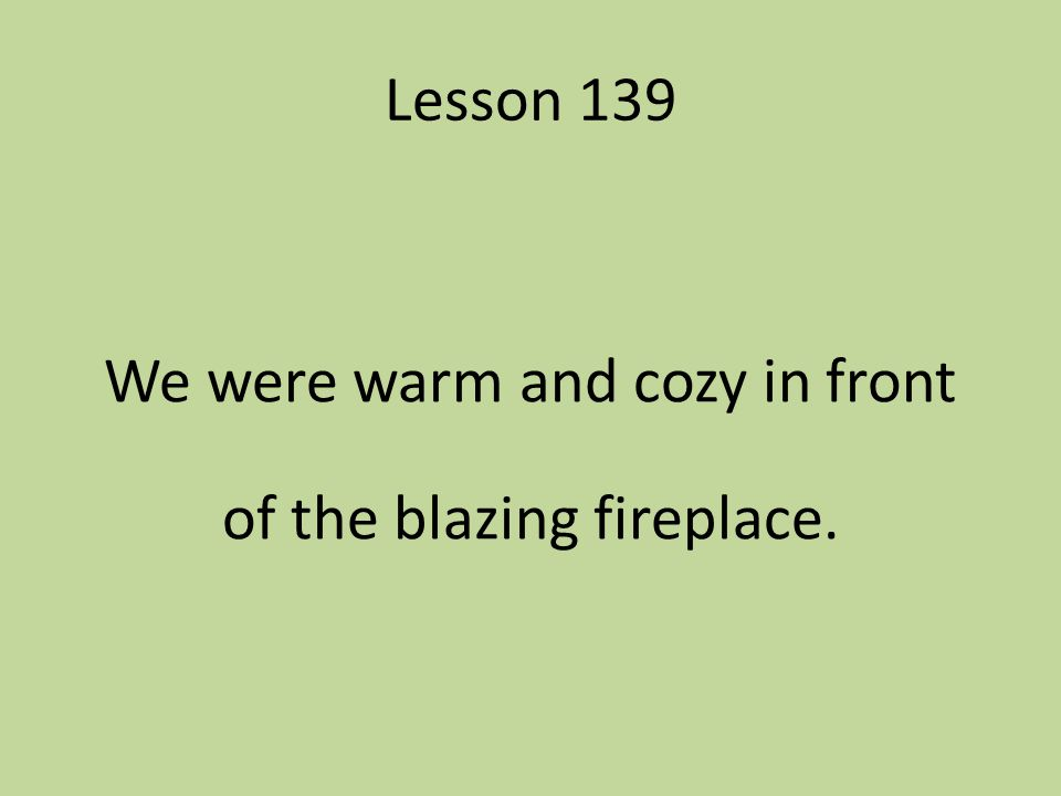 We were warm and cozy in front of the blazing fireplace.