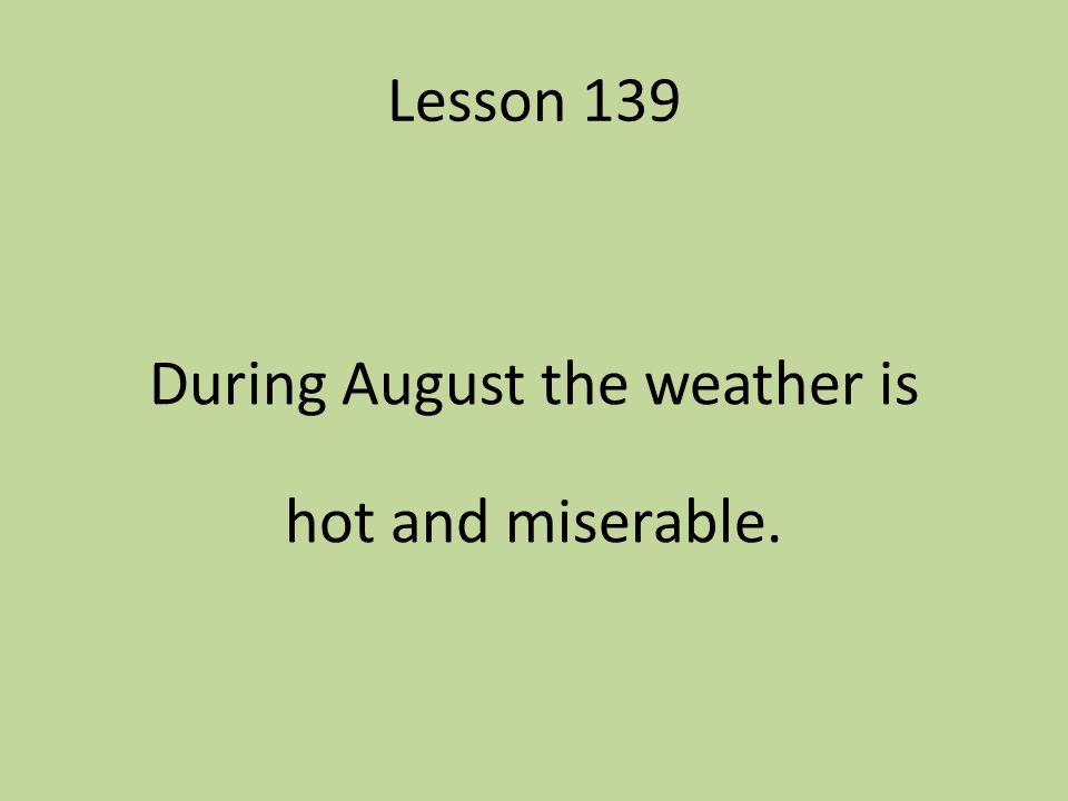 During August the weather is hot and miserable.