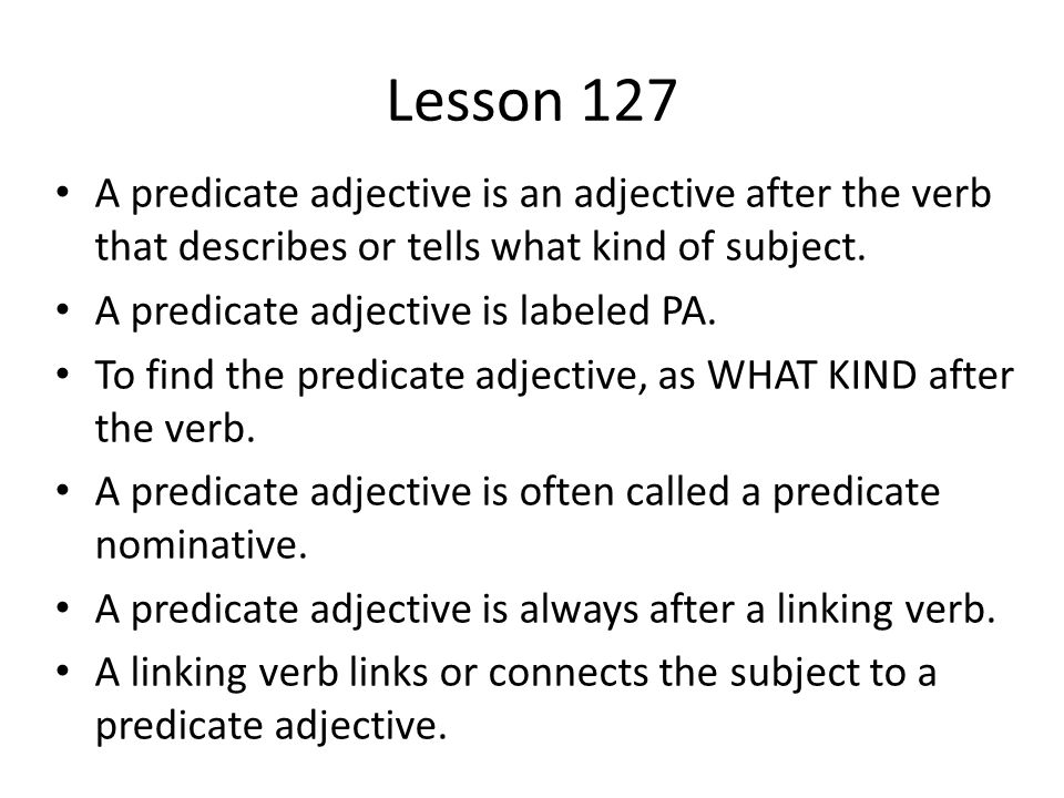 Lesson 127 A predicate adjective is an adjective after the verb that describes or tells what kind of subject.