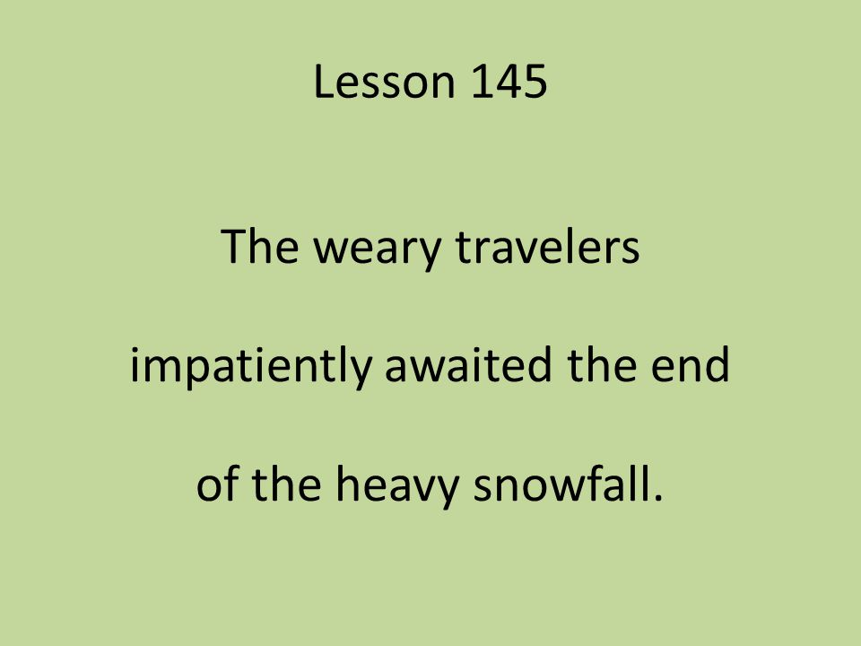 The weary travelers impatiently awaited the end of the heavy snowfall.