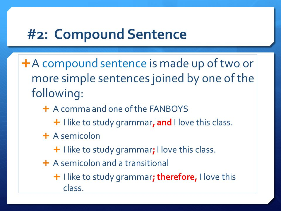 #2: Compound Sentence A compound sentence is made up of two or more simple sentences joined by one of the following: