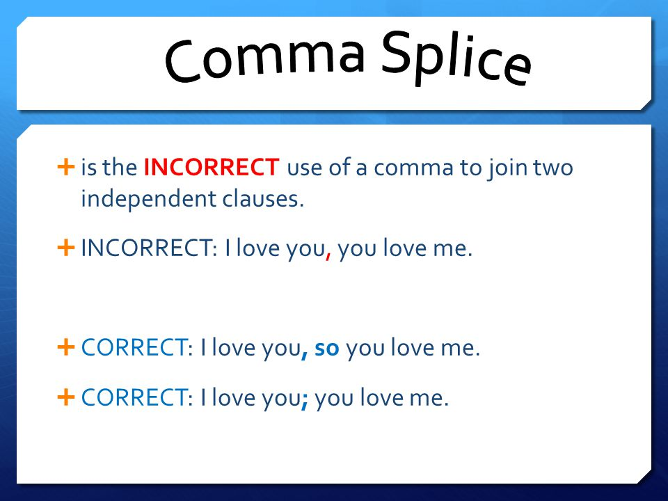 Comma Splice is the INCORRECT use of a comma to join two independent clauses. INCORRECT: I love you, you love me.