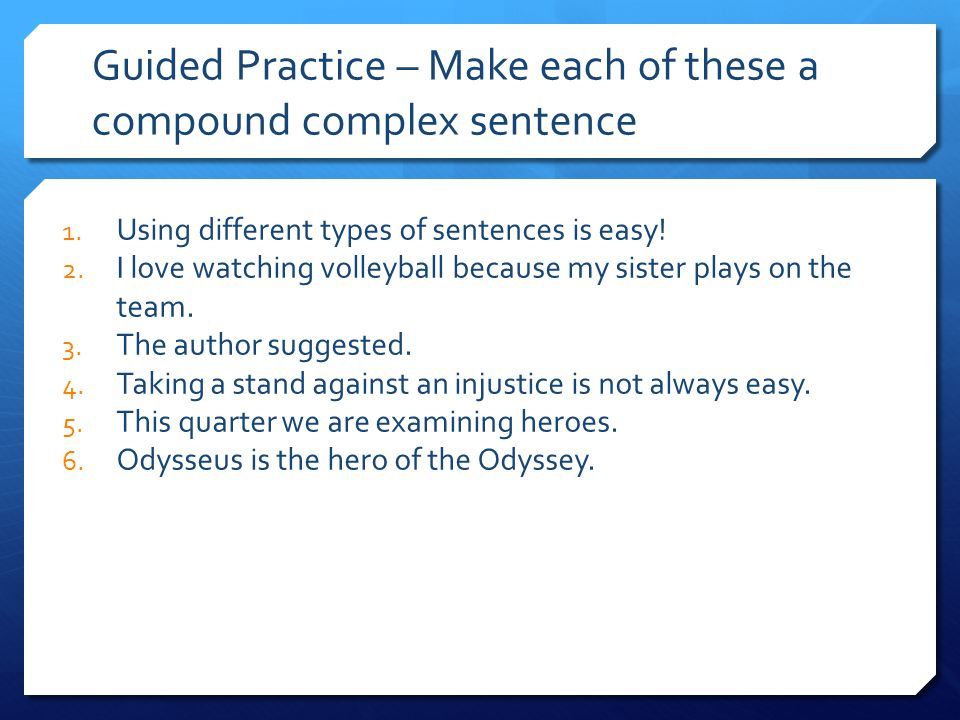 Guided Practice – Make each of these a compound complex sentence