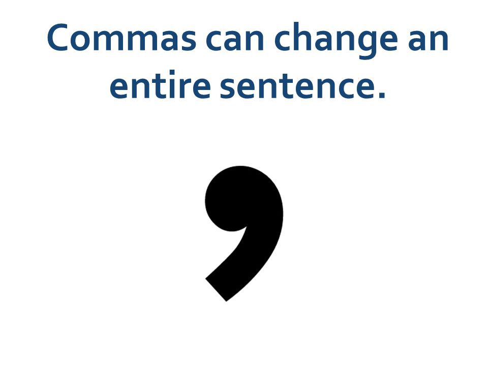 Commas can change an entire sentence.