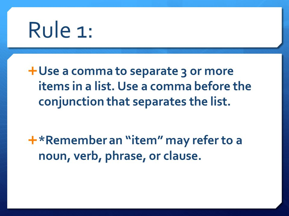 Rule 1: Use a comma to separate 3 or more items in a list. Use a comma before the conjunction that separates the list.