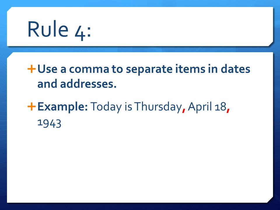 Rule 4: Use a comma to separate items in dates and addresses.