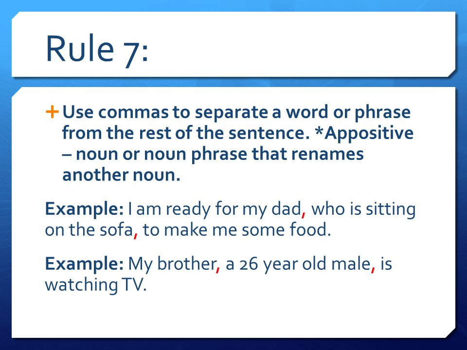 Rule 7: Use commas to separate a word or phrase from the rest of the sentence. *Appositive – noun or noun phrase that renames another noun.