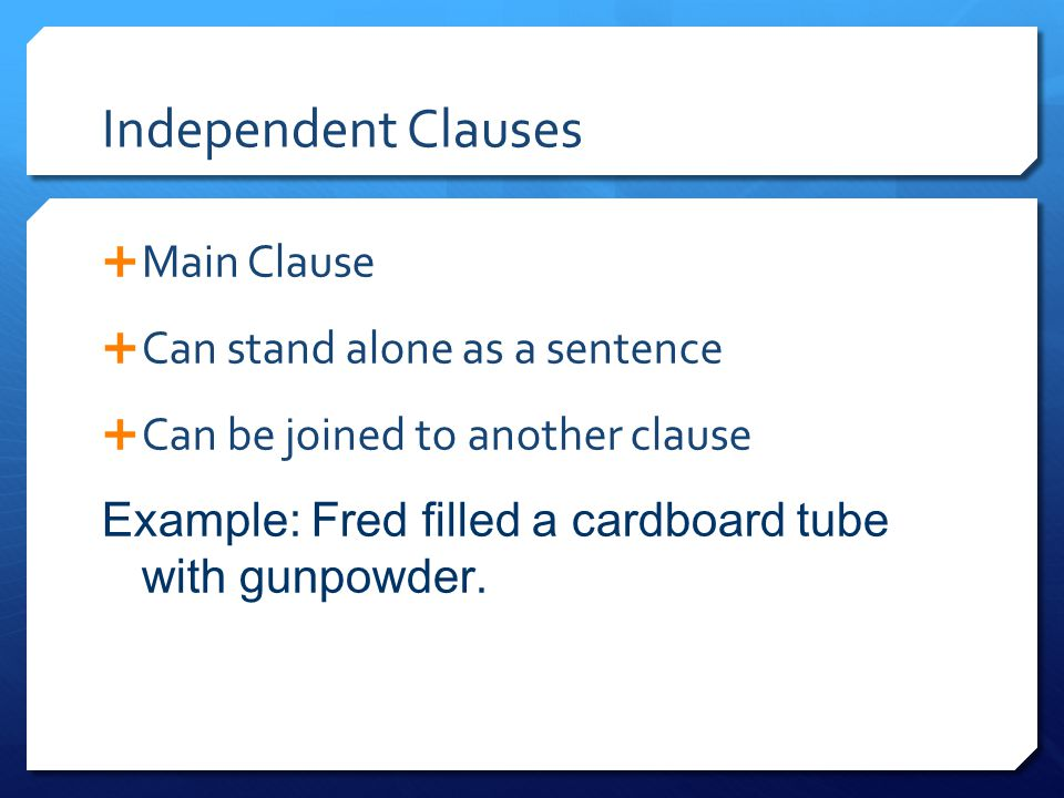 Independent Clauses Main Clause Can stand alone as a sentence