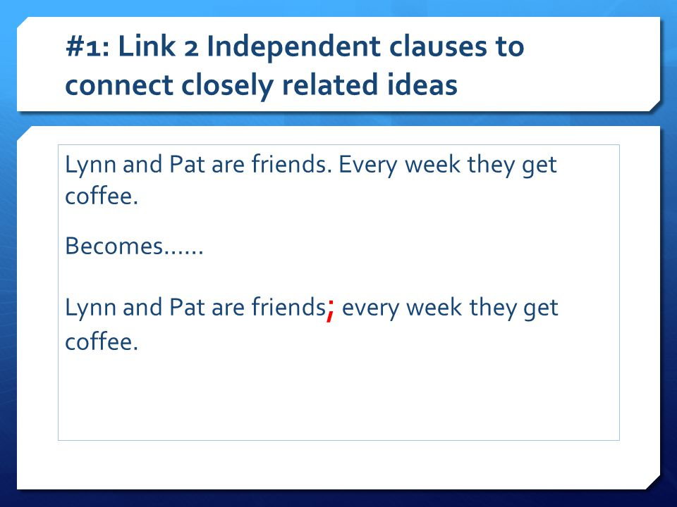 #1: Link 2 Independent clauses to connect closely related ideas