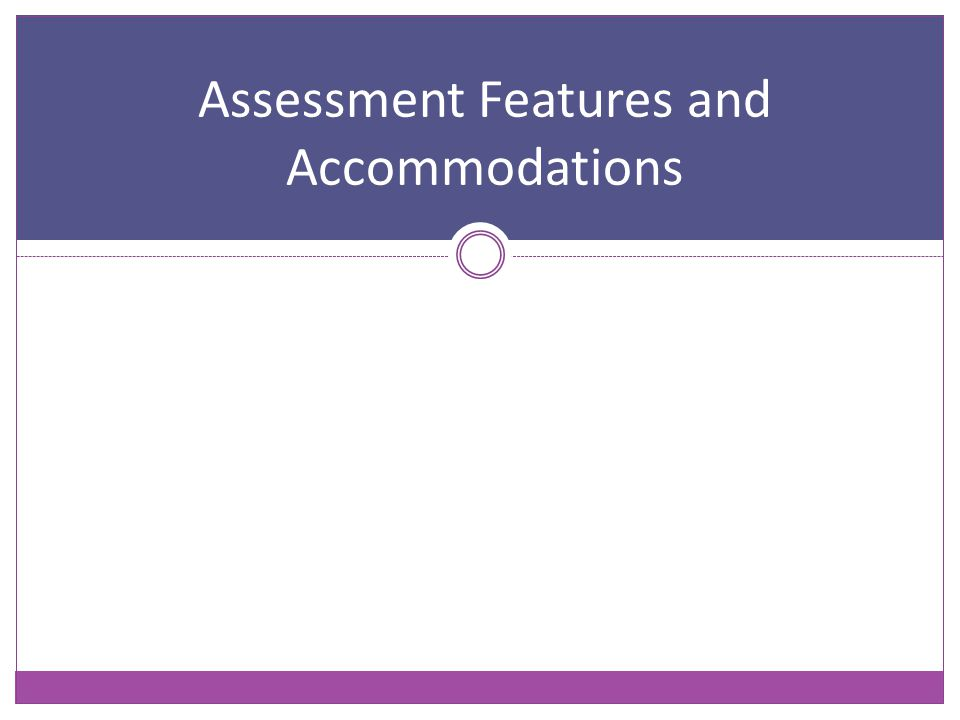 Assessment Features and Accommodations