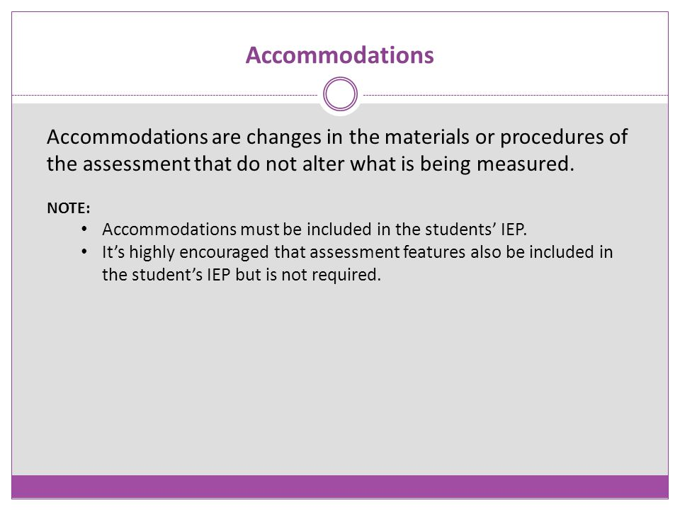 Accommodations Accommodations are changes in the materials or procedures of the assessment that do not alter what is being measured.