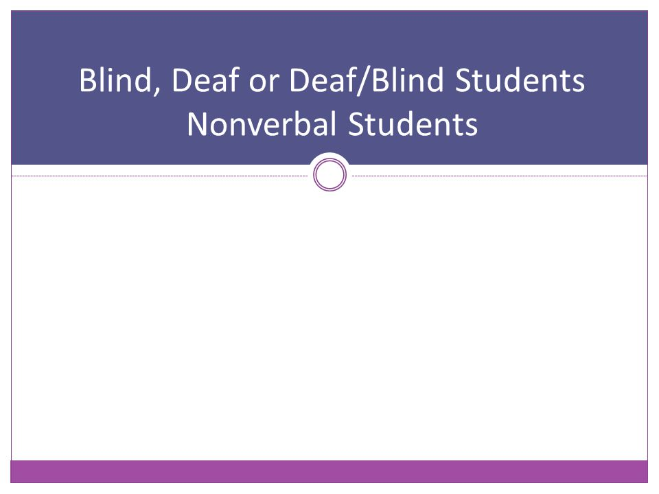 Blind, Deaf or Deaf/Blind Students Nonverbal Students