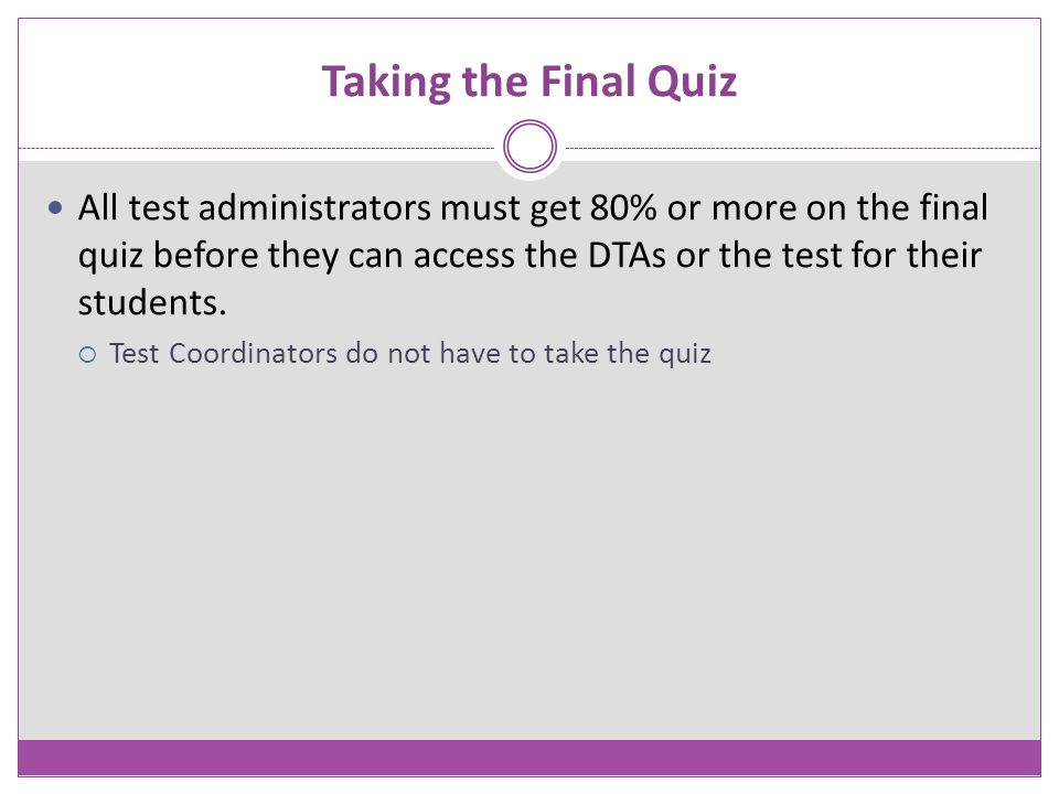 Taking the Final Quiz All test administrators must get 80% or more on the final quiz before they can access the DTAs or the test for their students.