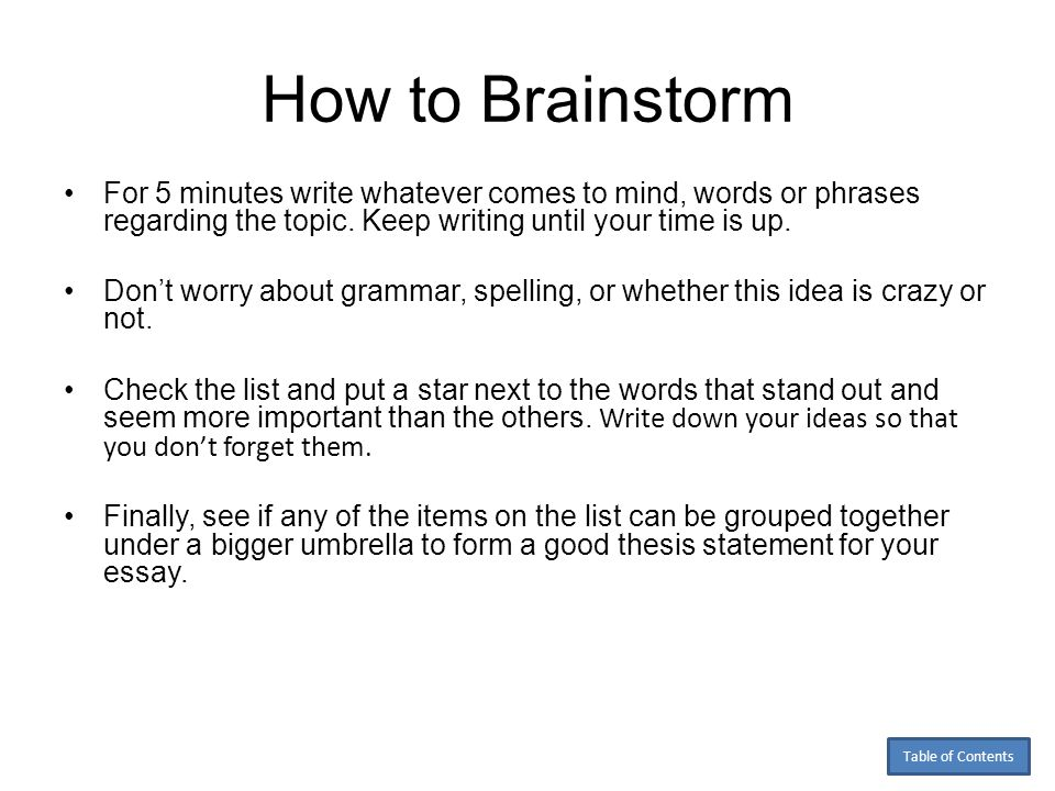 How to Brainstorm For 5 minutes write whatever comes to mind, words or phrases regarding the topic. Keep writing until your time is up.