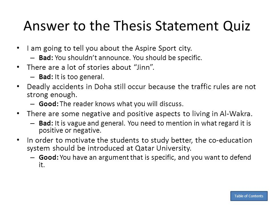 thesis statement quiz Topic sentences often act like tiny thesis statements like a thesis statement, a topic sentence makes a claim of some sort as the thesis statement is the unifying force in the essay, so the topic sentence must be the unifying force in the paragraph further, as is the case with the thesis statement, when the topic sentence makes a claim, the.