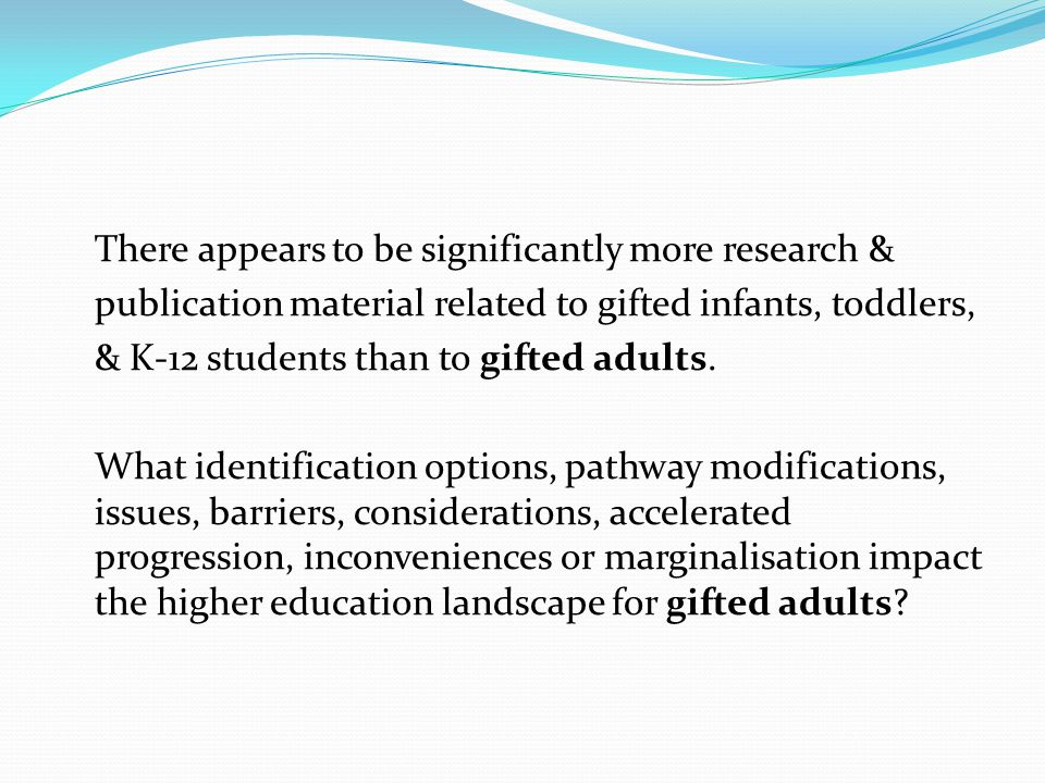 There appears to be significantly more research & publication material related to gifted infants, toddlers, & K-12 students than to gifted adults.