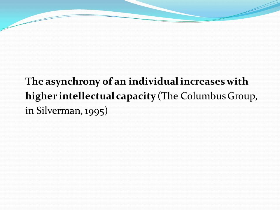 The asynchrony of an individual increases with higher intellectual capacity (The Columbus Group, in Silverman, 1995)