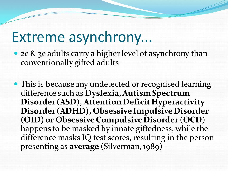 Extreme asynchrony... 2e & 3e adults carry a higher level of asynchrony than conventionally gifted adults.