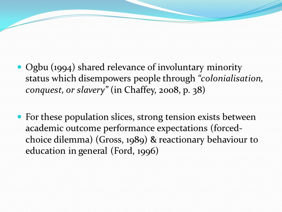 Ogbu (1994) shared relevance of involuntary minority status which disempowers people through colonialisation, conquest, or slavery (in Chaffey, 2008, p. 38)