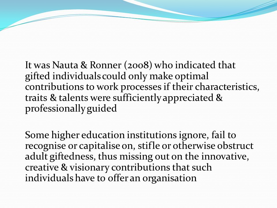 It was Nauta & Ronner (2008) who indicated that gifted individuals could only make optimal contributions to work processes if their characteristics, traits & talents were sufficiently appreciated & professionally guided