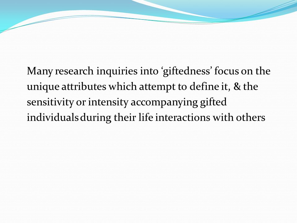 Many research inquiries into 'giftedness' focus on the unique attributes which attempt to define it, & the sensitivity or intensity accompanying gifted individuals during their life interactions with others