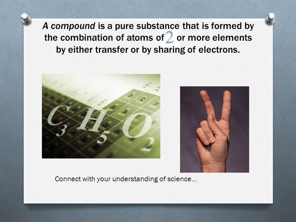 A compound is a pure substance that is formed by the combination of atoms of or more elements by either transfer or by sharing of electrons.