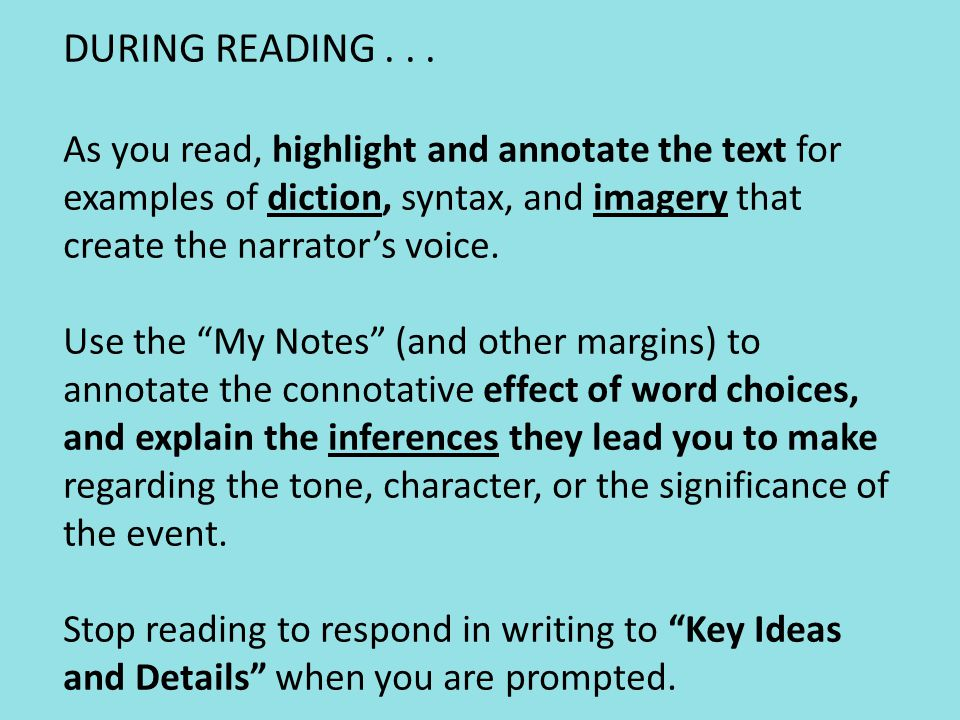 DURING READING . . . As you read, highlight and annotate the text for examples of diction, syntax, and imagery that create the narrator's voice. Use the My Notes (and other margins) to annotate the connotative effect of word choices, and explain the inferences they lead you to make regarding the tone, character, or the significance of the event. Stop reading to respond in writing to Key Ideas and Details when you are prompted.
