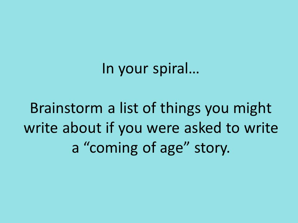 In your spiral… Brainstorm a list of things you might write about if you were asked to write a coming of age story.