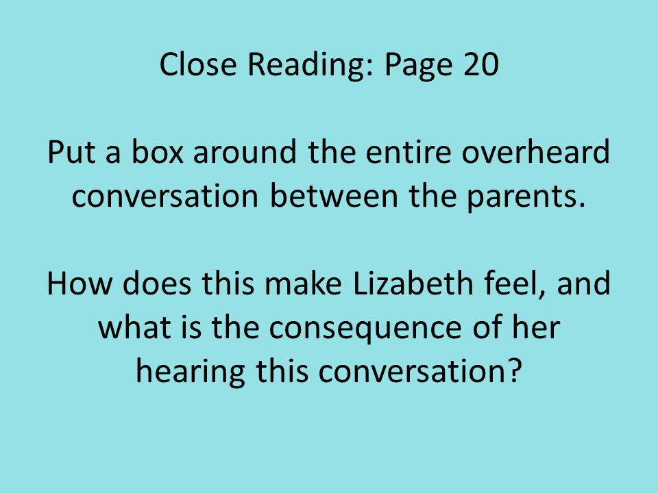 Close Reading: Page 20 Put a box around the entire overheard conversation between the parents. How does this make Lizabeth feel, and what is the consequence of her hearing this conversation
