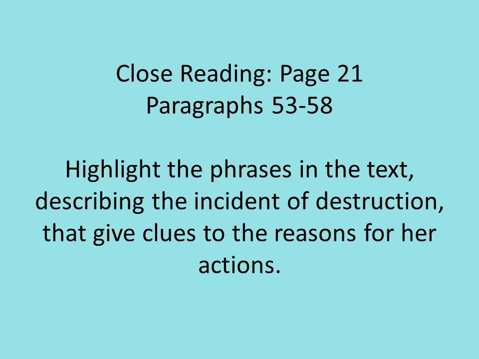 Close Reading: Page 21 Paragraphs 53-58 Highlight the phrases in the text, describing the incident of destruction, that give clues to the reasons for her actions.