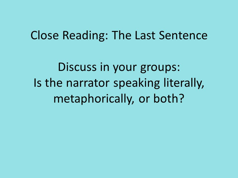 Close Reading: The Last Sentence Discuss in your groups: Is the narrator speaking literally, metaphorically, or both