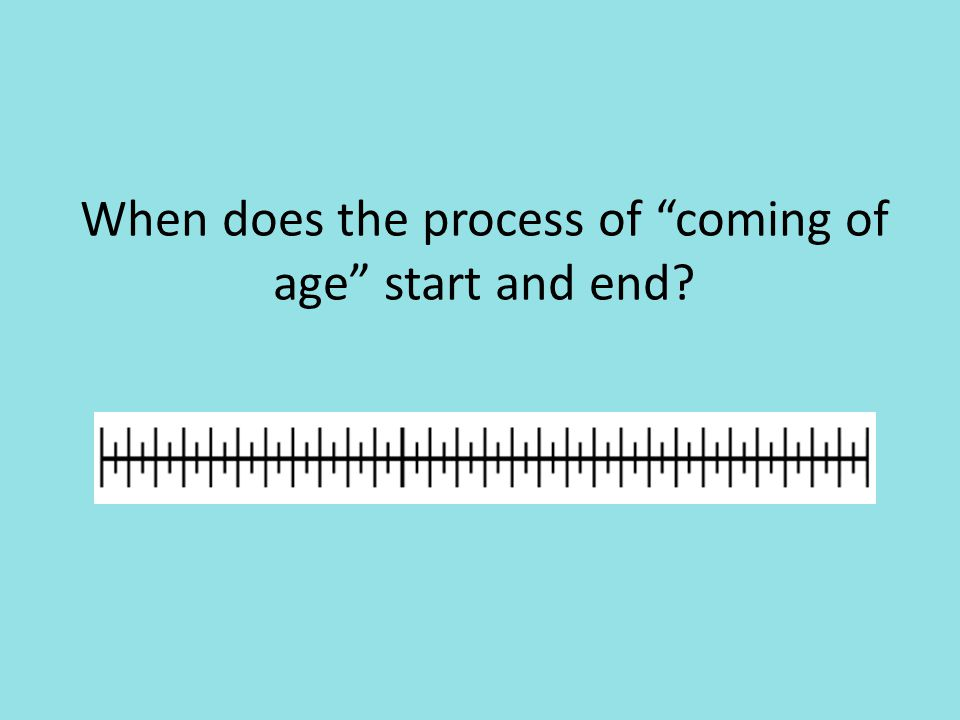When does the process of coming of age start and end
