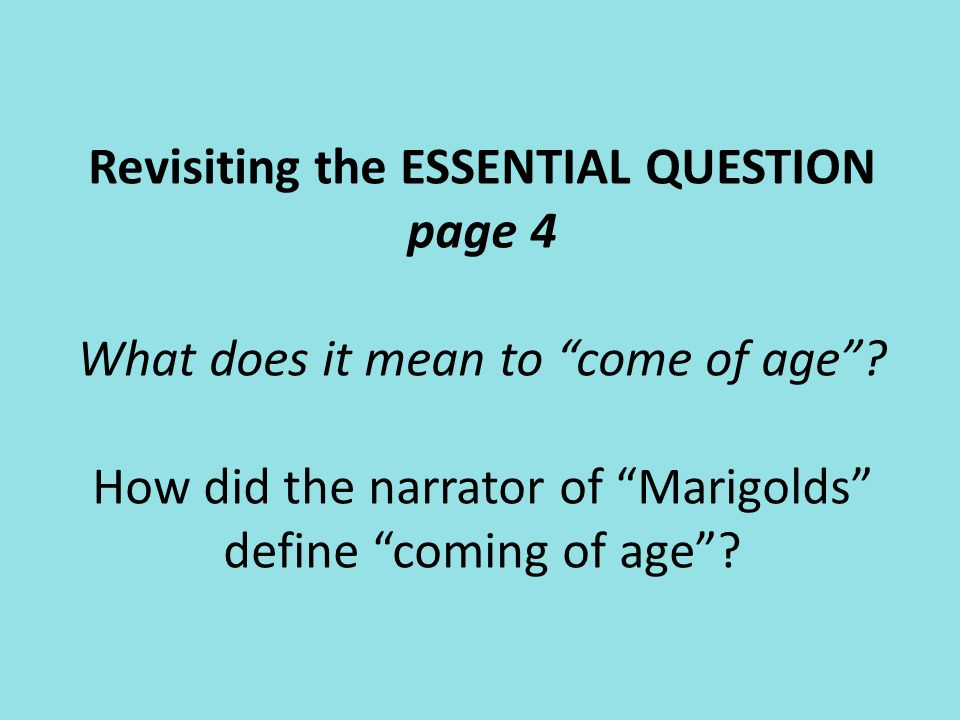 Revisiting the ESSENTIAL QUESTION page 4 What does it mean to come of age How did the narrator of Marigolds define coming of age