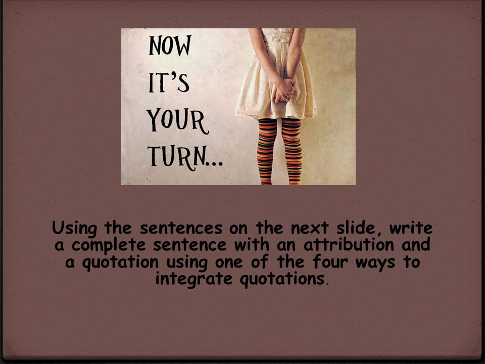 Using the sentences on the next slide, write a complete sentence with an attribution and a quotation using one of the four ways to integrate quotations.